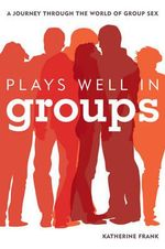 Plays Well in Groups : A Journey Through the World of Group Sex - Katherine Frank