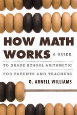 How Math Works : A Guide to Grade School Arithmetic for Parents and Teachers - G. Arnell Williams