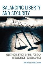 Balancing Liberty and Security : An Ethical Study of U.S. Foreign Intelligence Surveillance, 2001-2009 - Michelle Louise Atkin