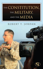 The Constitution, the Military, and the Media : How the Constitution Guides the Military's Responsibility to Inform the Public - Robert T. Jordan