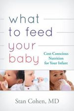 What to Feed Your Baby : Cost Conscious Nutrition for Your Infant - Stanley A. Cohen