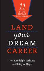 Land Your Dream Career : Eleven Steps to Take in College - Tori Randolph Terhune