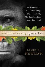 Encountering Gorillas : A Chronicle of Discovery, Exploitation, Understanding, and Survival - James L. Newman