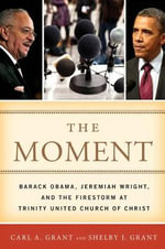 The Moment : Barack Obama, Jeremiah Wright, and the Firestorm at Trinity United Church of Christ - Carl A. Grant
