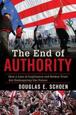 The End of Authority : How a Loss of Legitimacy and Broken Trust are Endangering Our Future - Douglas E. Schoen