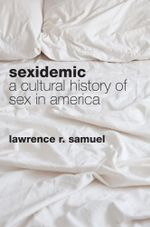 Sexidemic : A Cultural History of Sex in America - Lawrence R. Samuel