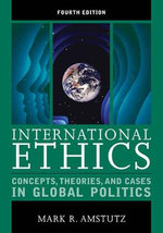 International Ethics : Concepts, Theories, and Cases in Global Politics - Mark R. Amstutz