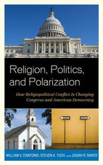 Religion, Politics, and Polarization : How Religiopolitical Conflict is Changing Congress and American Democracy - William V. D'Antonio