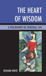 The Heart of Wisdom : A Philosophy of Spiritual Life - Richard White