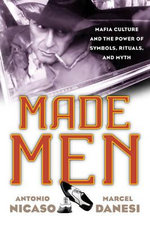 Made Men : Mafia Culture and the Power of Symbols, Rituals, and Myth - Antonio Nicaso