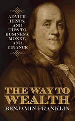 The Way to Wealth : Advice, Hints, and Tips on Business, Money, and Finance - Benjamin Franklin