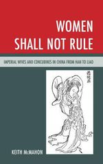 Women Shall Not Rule : Imperial Wives and Concubines in China from Han to Liao - Keith McMahon