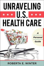 Unraveling U.S. Health Care : A Personal Guide - Roberta E. Winter