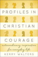 Profiles in Christian Courage : Extraordinary Inspiration for Everyday Life - Kerry Walters