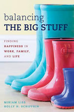 Balancing the Big Stuff : Finding Happiness in Work, Family, and Life - Miriam Liss
