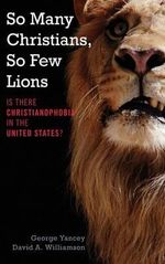 So Many Christians, So Few Lions : Is There Christianophobia in the United States? - George Yancey