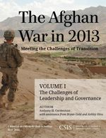 The Afghan War in 2013 : Meeting the Challenges of Transition: The Challenges of Leadership and Governance - Anthony H. Cordesman