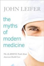 The Myths of Modern Medicine : The Alarming Truth About American Health Care - John Leifer