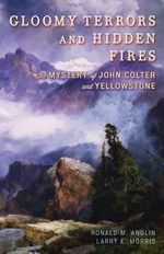 Gloomy Terrors and Hidden Fires : The Mystery of John Colter and Yellowstone - Ronald M. Anglin