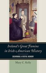 Ireland's Great Famine in Irish-American History : Enshrining a Fateful Memory - Mary Kelly