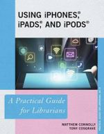 Using iPhones, iPads, and iPods : A Practical Guide for Librarians - Matthew Connolly