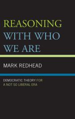 Reasoning With Who We Are : Democratic Theory For a Not So Liberal Era - Mark Redhead