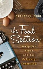 The Food Section : Newspaper Women and the Culinary Community - Kimberly Wilmot Voss