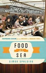Food at Sea : Shipboard Cuisine from Ancient to Modern Times - Simon Spalding