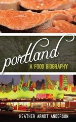 Portland : A Food Biography - Heather Arndt Anderson