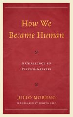 How We Became Human : A Challenge to Psychoanalysis - Julio Moreno