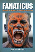 Fanaticus : Mischief and Madness in the Modern Sports Fan - Justine Gubar