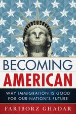 Becoming American : Why Immigration Is Good for Our Nation's Future - Fariborz Ghadar