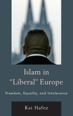 Islam in Liberal Europe : Freedom, Equality, and Intolerance - Kai Hafez