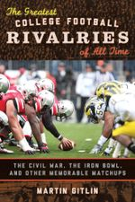The Greatest College Football Rivalries of All Time : The Civil War, the Iron Bowl, and Other Memorable Matchups - Martin Gitlin