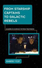 From Starship Captains to Galactic Rebels : Leaders in Science Fiction Television - Kimberly Yost