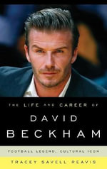 The Life and Career of David Beckham : Football Legend, Cultural Icon - Tracey Savell Reavis