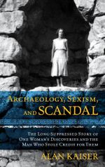 Archaeology, Sexism, and Scandal : The Long-Suppressed Story of One Woman's Discoveries and the Man Who Stole Credit for Them - Alan, Kaiser