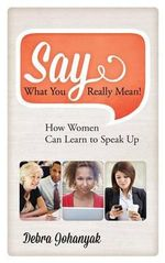 Say What You Really Mean! : How Women Can Learn to Speak Up - Debra Johanyak