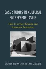 Case Studies in Cultural Entrepreneurship : How to Create Relevant and Sustainable Institutions - Gretchen Sorin