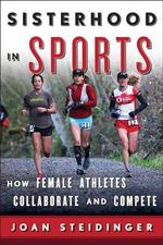 Sisterhood in Sports : How Female Athletes Collaborate and Compete - Joan Steidinger