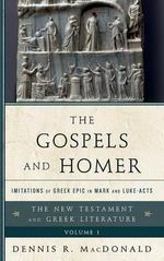 The Gospels and Homer: Vol. 1 : Imitations of Greek Epic in Mark and Luke-Acts - Dennis R. MacDonald