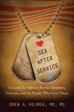 Sex After Service : A Guide for Military Service Members, Veterans, and the People Who Love Them - Drew A. Helmer