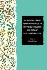 The Medical Library Association Guide to Providing Consumer and Patient Health Information - Michele Spatz
