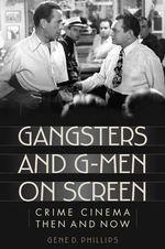 Gangsters and G-Men on Screen : Crime Cinema Then and Now - Gene D. Phillips