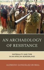 An Archaeology of Resistance : Materiality and Time in an African Borderland - Alfredo Gonzalez-Ruibal