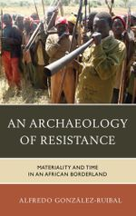 An Archaeology of Resistance : Materiality and Time in an African Borderland - Alfredo González-Ruibal