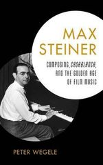 Max Steiner : Composing, Casablanca, and the Golden Age of Film Music - Peter Wegele