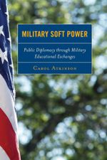 Military Soft Power : Public Diplomacy Through Military Educational Exchanges - Carol Atkinson