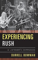 Experiencing Rush : A Listener's Companion - Durrell Bowman