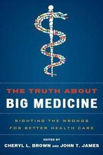 The Truth About Big Medicine : Righting the Wrongs for Better Health Care